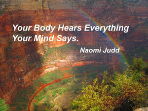 Your body hears everything your mind says. - Naomi Judd - Frisco Acupuncture